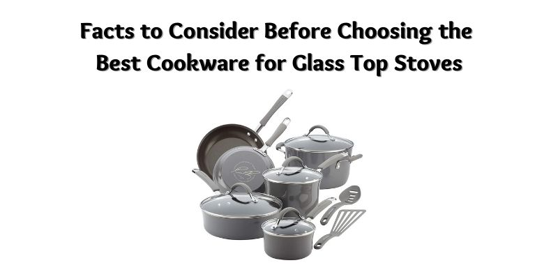 Facts to Consider Before Choosing the Best Cookware for Glass Top Stoves