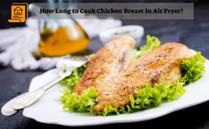 How Long to Cook Chicken Breast in Air Fryer